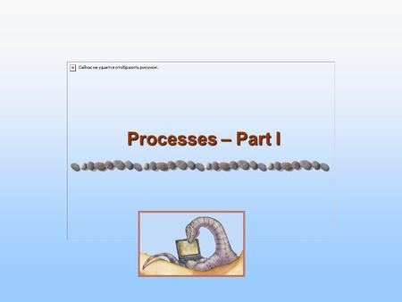 Processes – Part I Processes – Part I. 3.2 Silberschatz, Galvin and Gagne ©2005 Operating System Concepts Review on OSs Upon brief introduction of OSs,