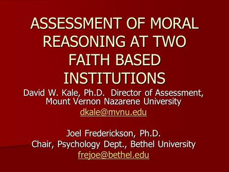 ASSESSMENT OF MORAL REASONING AT TWO FAITH BASED INSTITUTIONS David W. Kale, Ph.D. Director of Assessment, Mount Vernon Nazarene University