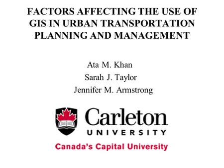 FACTORS AFFECTING THE USE OF GIS IN URBAN TRANSPORTATION PLANNING AND MANAGEMENT Ata M. Khan Sarah J. Taylor Jennifer M. Armstrong.