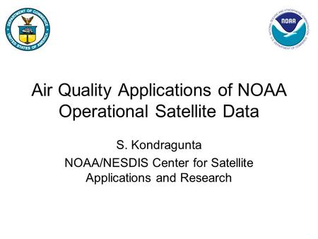 Air Quality Applications of NOAA Operational Satellite Data S. Kondragunta NOAA/NESDIS Center for Satellite Applications and Research.