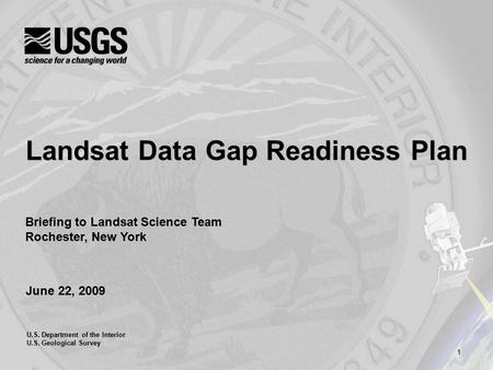 1 U.S. Department of the Interior U.S. Geological Survey June 22, 2009 Landsat Data Gap Readiness Plan Briefing to Landsat Science Team Rochester, New.