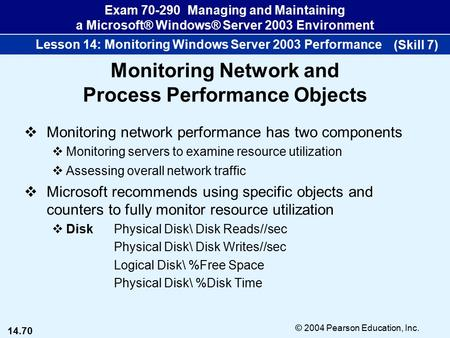 14.70 © 2004 Pearson Education, Inc. Exam 70-290 Managing and Maintaining a Microsoft® Windows® Server 2003 Environment Lesson 14: Monitoring Windows Server.