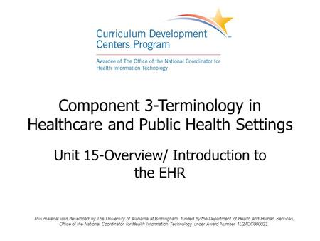 Component 3-Terminology in Healthcare and Public Health Settings Unit 15-Overview/ Introduction to the EHR This material was developed by The University.