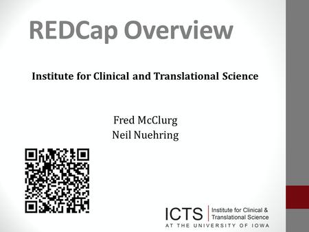 REDCap Overview Institute for Clinical and Translational Science Fred McClurg Neil Nuehring.