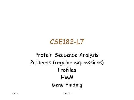 10-07CSE182 CSE182-L7 Protein Sequence Analysis Patterns (regular expressions) Profiles HMM Gene Finding.