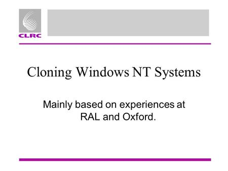 Cloning Windows NT Systems Mainly based on experiences at RAL and Oxford.