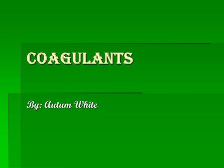 Coagulants By: Autum White. Sources  www.drugs.com www.drugs.com  www.myoptumhealth.com www.myoptumhealth.com  www.aarp.org www.aarp.org.