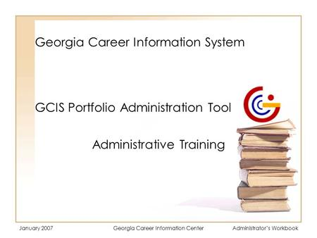 January 2007Georgia Career Information CenterAdministrator's Workbook Georgia Career Information System Administrative Training GCIS Portfolio Administration.