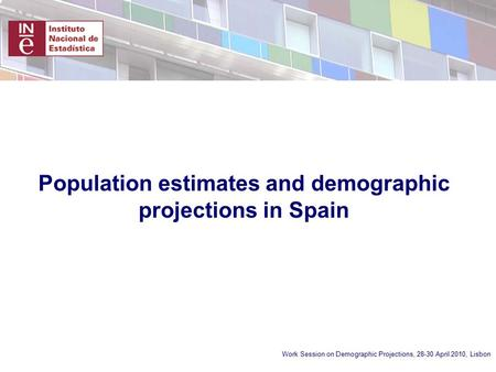 Work Session on Demographic Projections, 28-30 April 2010, Lisbon Population estimates and demographic projections in Spain.