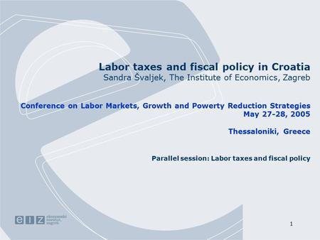 1 Labor taxes and fiscal policy in Croatia Sandra Švaljek, The Institute of Economics, Zagreb Conference on Labor Markets, Growth and Powerty Reduction.