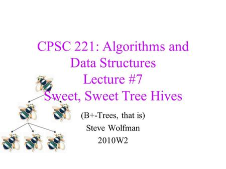 CPSC 221: Algorithms and Data Structures Lecture #7 Sweet, Sweet Tree Hives (B+-Trees, that is) Steve Wolfman 2010W2.