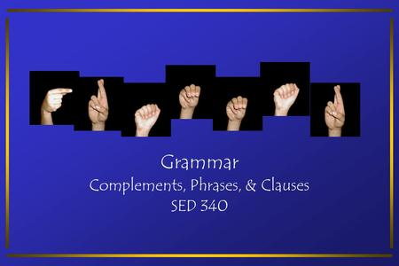 Grammar Complements, Phrases, & Clauses SED 340. Complements A complement is a word or group of words that completes the meaning begun by the subject.
