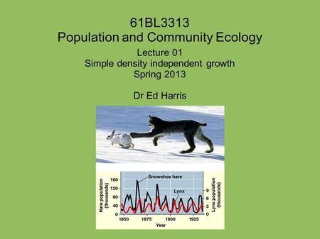 61BL3313 Population and Community Ecology Lecture 01 Simple density independent growth Spring 2013 Dr Ed Harris.