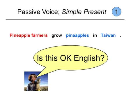 Passive Voice; Simple Present 1 Pineapple farmersgrowpineapplesinTaiwan. Is this OK English?