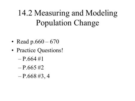 14.2 Measuring and Modeling Population Change Read p.660 – 670 Practice Questions! –P.664 #1 –P.665 #2 –P.668 #3, 4.
