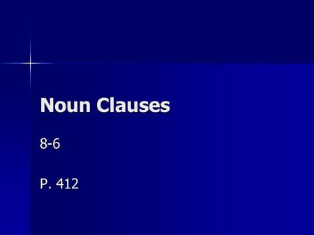 Noun Clauses 8-6 P. 412. Uses for Noun Clauses You have studied adjective clauses and adverb clauses. Another kind of clause is the noun clause. You have.