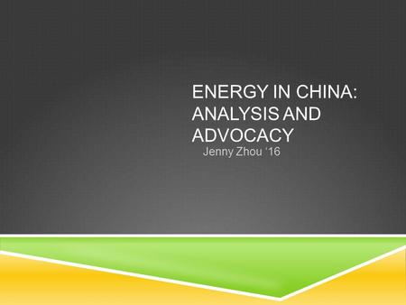 ENERGY IN CHINA: ANALYSIS AND ADVOCACY Jenny Zhou '16.