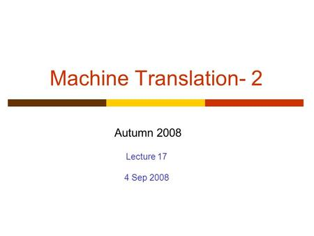 Machine Translation- 2 Autumn 2008 Lecture 17 4 Sep 2008.