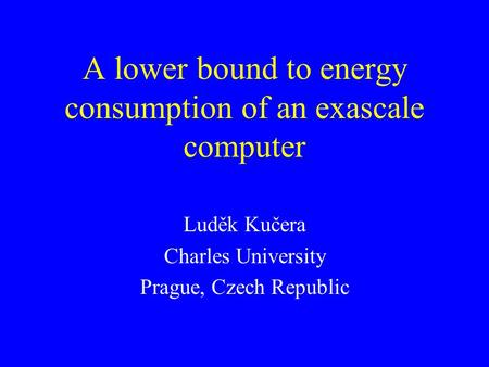 A lower bound to energy consumption of an exascale computer Luděk Kučera Charles University Prague, Czech Republic.