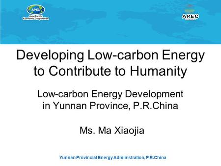 Yunnan Provincial Energy Administration, P.R.China Developing Low-carbon Energy to Contribute to Humanity Low-carbon Energy Development in Yunnan Province,