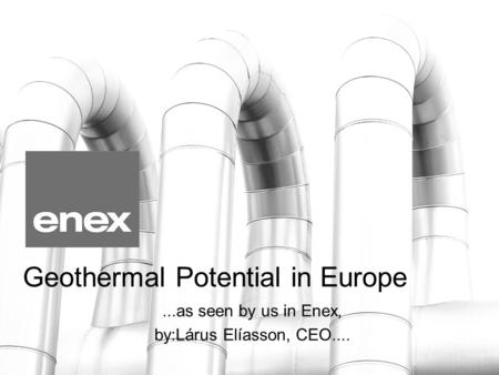 Geothermal Potential in Europe...as seen by us in Enex, by:Lárus Elíasson, CEO....