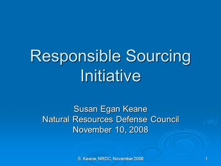 S. Keane, NRDC, November 2008 1 Responsible Sourcing Initiative Susan Egan Keane Natural Resources Defense Council November 10, 2008.