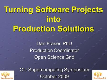 Turning Software Projects into Production Solutions Dan Fraser, PhD Production Coordinator Open Science Grid OU Supercomputing Symposium October 2009.