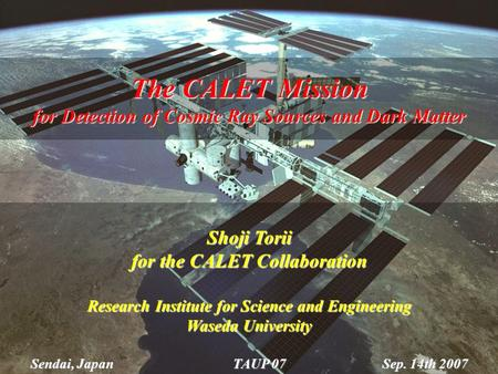 Sep. 14, 2007TAUP071 The CALET Mission for Detection of Cosmic Ray Sources and Dark Matter Shoji Torii for the CALET Collaboration Research Institute for.
