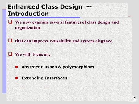 1 Enhanced Class Design -- Introduction  We now examine several features of class design and organization  that can improve reusability and system elegance.