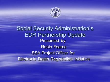 Social Security Administration's EDR Partnership Update Presented by: Robin Fearce Robin Fearce SSA Project Officer for Electronic Death Registration Initiative.