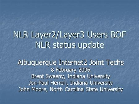 NLR Layer2/Layer3 Users BOF NLR status update Albuquerque Internet2 Joint Techs 8 February 2006 Brent Sweeny, Indiana University Jon-Paul Herron, Indiana.