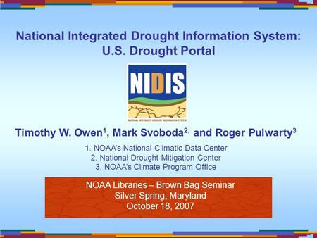 NOAA Libraries – Brown Bag Seminar Silver Spring, Maryland October 18, 2007 Timothy W. Owen 1, Mark Svoboda 2, and Roger Pulwarty 3 1. NOAA's National.