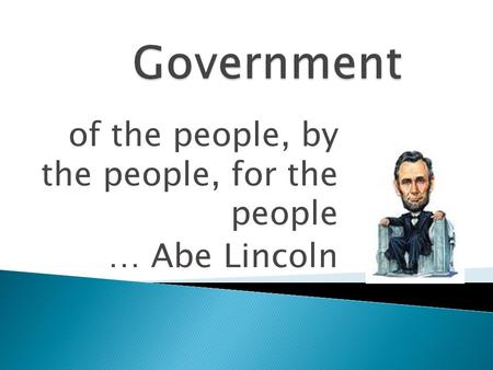 Of the people, by the people, for the people … Abe Lincoln.