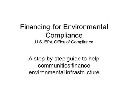Financing for Environmental Compliance U.S. EPA Office of Compliance A step-by-step guide to help communities finance environmental infrastructure.