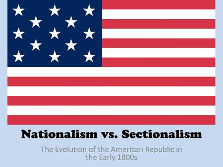 Nationalism vs. Sectionalism The Evolution of the American Republic in the Early 1800s.