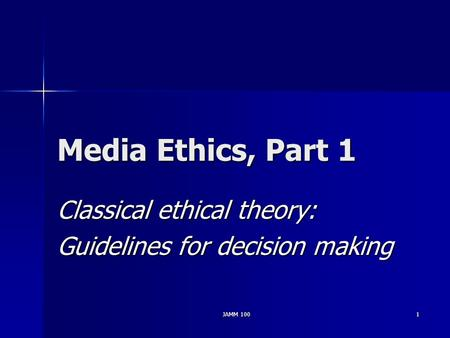 JAMM 1001 Media Ethics, Part 1 Classical ethical theory: Guidelines for decision making.