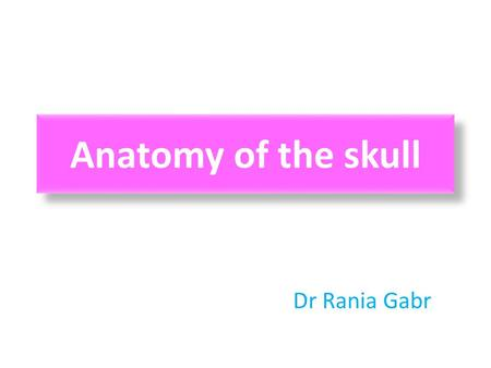 Anatomy of the skull Dr Rania Gabr. Objectives 1.List the bones of the skull 2.Identify the major sutures of the skull 3.Identify the major surface markings.