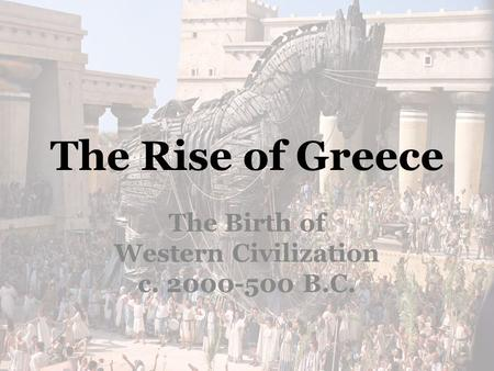 The Rise of Greece The Birth of Western Civilization c. 2000-500 B.C.
