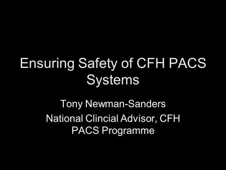 Ensuring Safety of CFH PACS Systems Tony Newman-Sanders National Clincial Advisor, CFH PACS Programme.