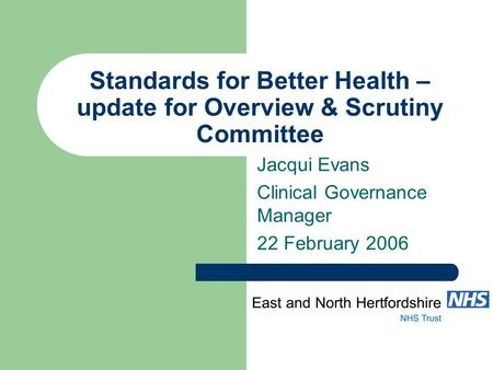 Standards for Better Health – update for Overview & Scrutiny Committee Jacqui Evans Clinical Governance Manager 22 February 2006.