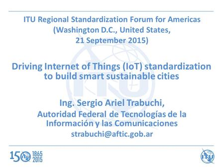 ITU Regional Standardization Forum for Americas (Washington D.C., United States, 21 September 2015) Driving Internet of Things (IoT) standardization to.