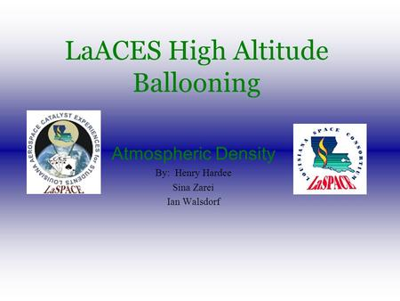 LaACES High Altitude Ballooning Atmospheric Density By: Henry Hardee Sina Zarei Ian Walsdorf.