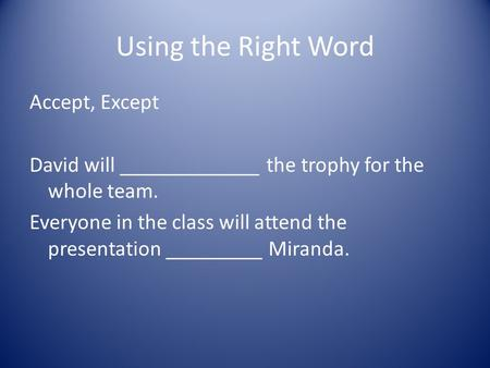 Using the Right Word Accept, Except David will _____________ the trophy for the whole team. Everyone in the class will attend the presentation _________.