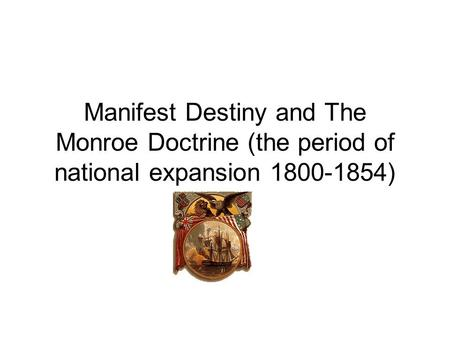 Manifest Destiny and The Monroe Doctrine (the period of national expansion 1800-1854)