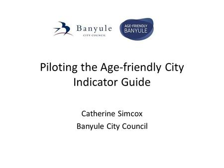 Piloting the Age-friendly City Indicator Guide Catherine Simcox Banyule City Council.