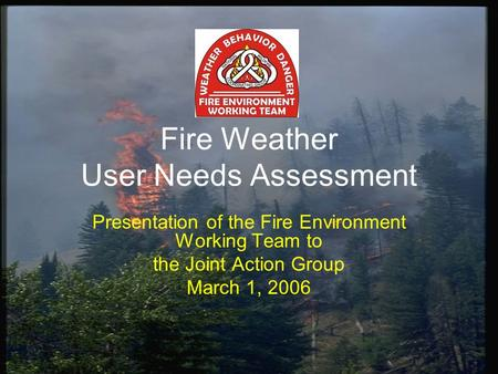 Fire Weather User Needs Assessment Presentation of the Fire Environment Working Team to the Joint Action Group March 1, 2006.
