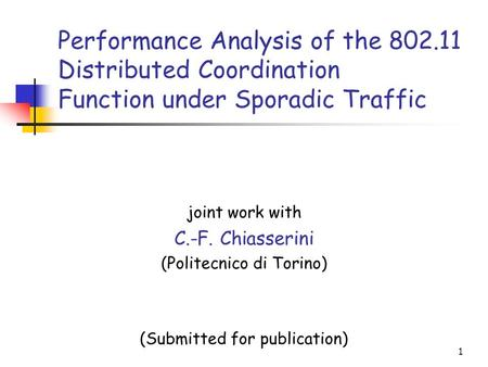 1 Performance Analysis of the 802.11 Distributed Coordination Function under Sporadic Traffic joint work with C.-F. Chiasserini (Politecnico di Torino)