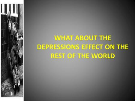 WHAT ABOUT THE DEPRESSIONS EFFECT ON THE REST OF THE WORLD.