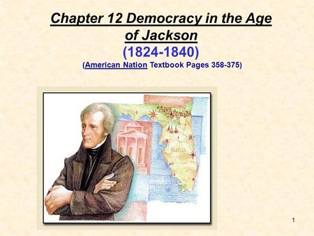 1 Chapter 12 Democracy in the Age of Jackson (1824-1840) (American Nation Textbook Pages 358-375)