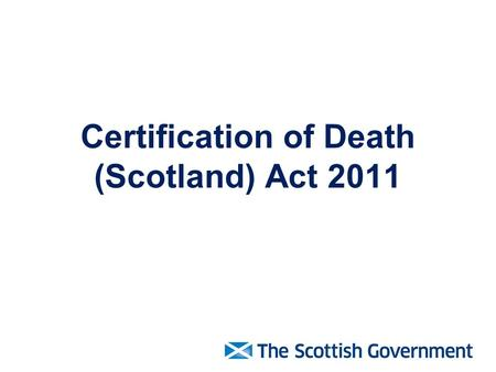Certification of Death (Scotland) Act 2011. The Act is due to be fully implemented from 29 April 2015.